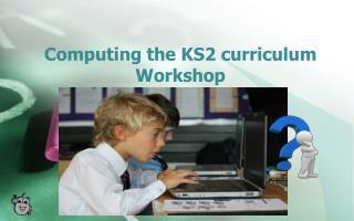 Computing the KS2 curriculum Workshop