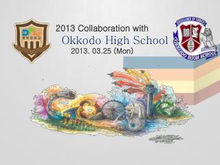 2013 Collaboration with Okkodo  High School 2013. 03.25  (Mon)