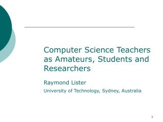 Computer Science Teachers as Amateurs, Students and Researchers Raymond Lister
