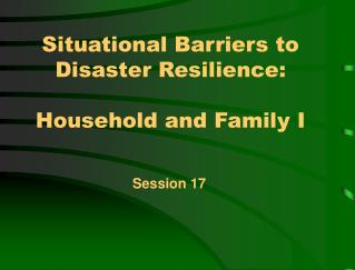 Situational Barriers to Disaster Resilience:  Household and Family I