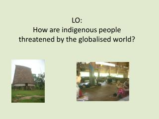 LO:  How are indigenous people threatened by the globalised world?