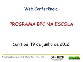 Web Conferência: PROGRAMA BPC NA ESCOLA Curitiba, 19 de junho de 2012.