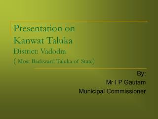 Presentation on  Kanwat Taluka District: Vadodra (  Most Backward Taluka of State )