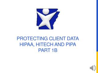 Protecting Client Data HIPAA, HITECH and PIPA Part 1B