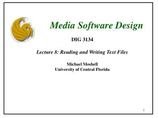 DIG 3134 Lecture 8: Reading and Writing Text Files Michael Moshell University of Central Florida