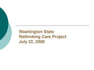 Washington State Rethinking Care Project July 22, 2008