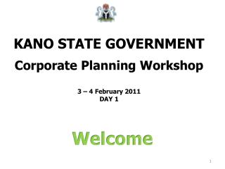 KANO STATE GOVERNMENT Corporate Planning Workshop  3 – 4 February 2011 DAY 1