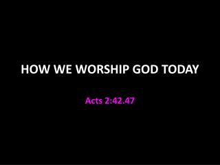 HOW WE WORSHIP GOD TODAY
