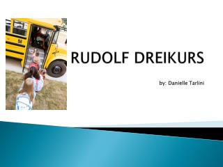 RUDOLF  DREIKURS by: Danielle  Tarlini