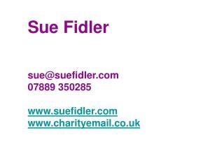 Sue Fidler sue@suefidler 07889 350285 suefidler charityemail.co.uk