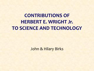CONTRIBUTIONS OF  HERBERT E. WRIGHT Jr.  TO SCIENCE AND TECHNOLOGY