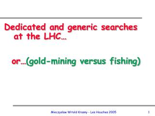 Dedicated and generic searches at the LHC�   or� (gold-mining versus fishing)