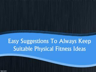 Easy Suggestions To Always Keep Suitable Physical Fitness Id