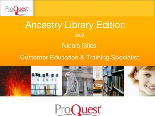 Ancestry Library Edition	 2008 Nicola Giles Customer Education & Training Specialist