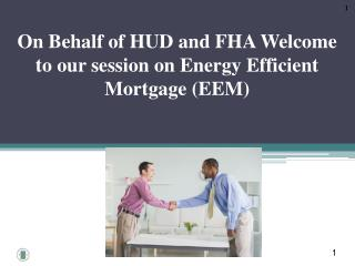 On Behalf of HUD and FHA Welcome to our session on Energy Efficient Mortgage (EEM)