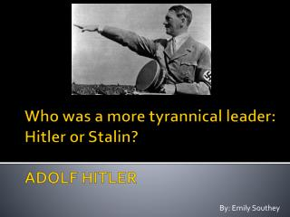 Who was a more tyrannical leader: Hitler or Stalin? ADOLF HITLER