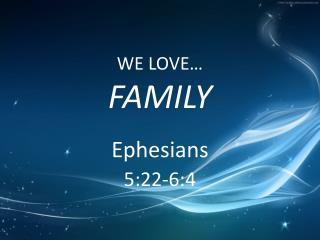 WE LOVE…  FAMILY