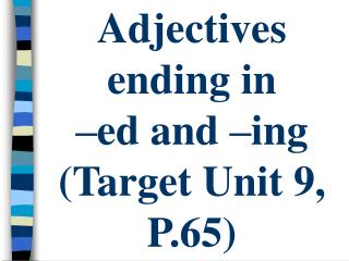 Adjectives  ending in  –ed and –ing (Target Unit 9, P.65)