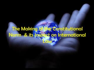The Making of the Constitutional Norm  & its Impact on International Law