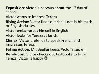 Exposition:  Victor is nervous about the 1 st  day of school. Victor wants to impress  Tereza .