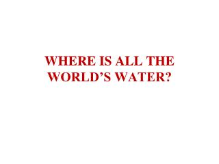 WHERE IS ALL THE WORLD'S WATER?