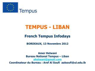TEMPUS - LIBAN French Tempus Infodays BORDEAUX, 13 Novembre 2012 Amer Helwani