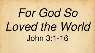 For God So Loved the World John 3:1-16