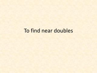 To find near doubles