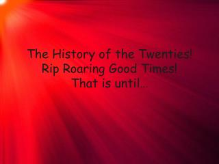 The History of the Twenties! Rip Roaring Good Times! That is until…