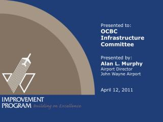Presented to: OCBC Infrastructure Committee Presented by: Alan  L. Murphy Airport Director