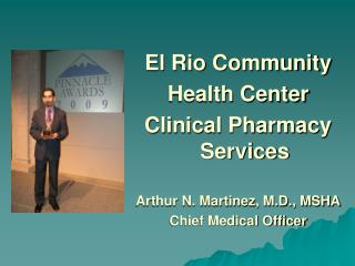 El Rio Community Health Center  Clinical Pharmacy Services Arthur N. Martinez, M.D., MSHA
