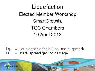 Liquefaction Elected Member Workshop  SmartGrowth,  TCC Chambers 10 April 2013