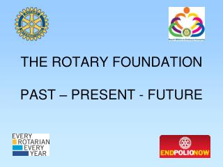 THE ROTARY FOUNDATION PAST – PRESENT - FUTURE