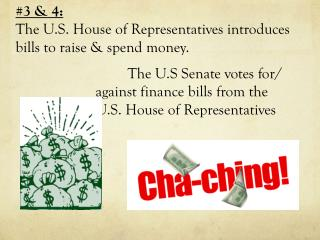 #3 & 4:  The U.S. House of Representatives introduces bills to raise & spend money.