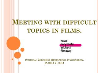 Difficult topics  - our meetings with films IX 2012-Vi 2013