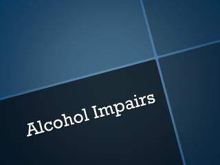 Alcohol Impairs