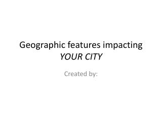 Geographic features impacting YOUR CITY