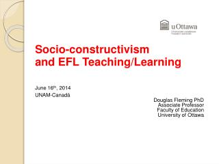 Socio-constructivism  	and EFL Teaching/Learning June 16 th , 2014 		UNAM- Canadá