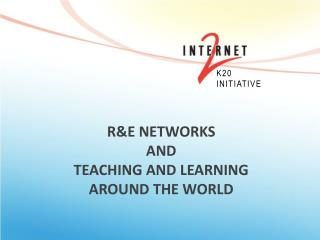 R&E Networks  and  TEACHING AND LEARNING  AROUND THE WORLD