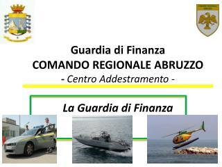 Guardia di Finanza COMANDO REGIONALE ABRUZZO -  Centro Addestramento - La  Guardia di Finanza