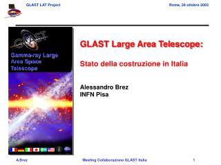 GLAST Large Area Telescope: Stato della costruzione in Italia Alessandro Brez INFN Pisa