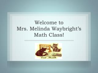 Welcome to  Mrs. Melinda Waybright's  Math Class!