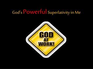 God's  Powerful Superlativity  in Me