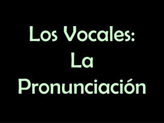 Los Vocales: La Pronunciación