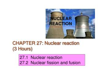 CHAPTER 27: Nuclear reaction (3 Hours)