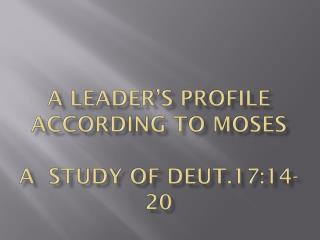 A Leader's Profile According to  Moses A  STUDY OF DEUT.17:14-20