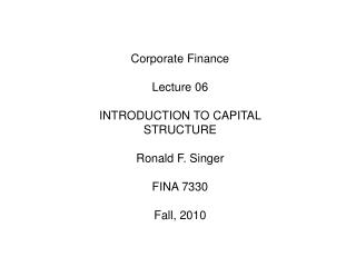 Corporate Finance Lecture 06 	INTRODUCTION TO CAPITAL STRUCTURE 	Ronald F. Singer FINA 7330