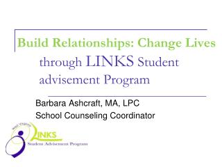 Build Relationships: Change Lives 	through  LINKS  Student 	advisement Program