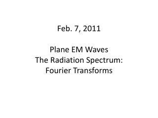 Feb. 7, 2011 Plane EM Waves The Radiation Spectrum:   Fourier Transforms