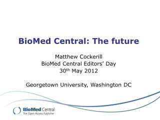 BioMed Central: The future Matthew Cockerill BioMed  Central  Editors'  Day 30 th  May  2012